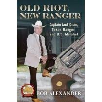 Old Riot, New Ranger: Captain Jack Dean, Texas Ranger and U.S. Marshal by Bob Alexander, 9781574417296