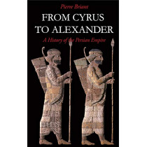 From Cyrus to Alexander: A History of the Persian Empire by Pierre Briant, 9781575060316