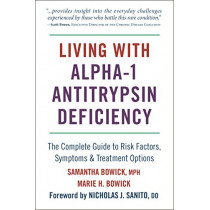 Living With Alpha-1 Antitrypsin Deficiency (a1ad): Complete Guide to Risk Factors, Symptoms & Treatment Options by Samantha Bowick, 9781578268092