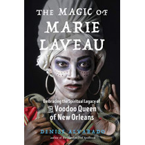 The Magic of Marie Laveau: Embracing the Spiritual Legacy of the Voodoo Queen of New Orleans by Denise Alvarado, 9781578636730