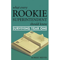 What Every Rookie Superintendent Should Know: Surviving Year One by Robert Reeves, 9781578863761