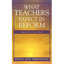 What Teachers Expect in Reform: Making Their Voices Heard by Penny Ann Armstrong, 9781578867196
