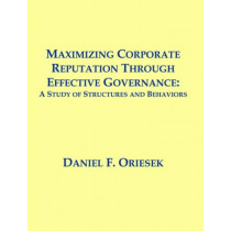 Maximizing Corporate Reputation Through Effective Governance: A Study of Structures and Behaviors by Daniel F Oriesek, 9781581122299