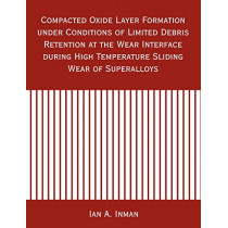 Compacted Oxide Layer Formation under Conditions of Limited Debris Retention at the Wear Interface during High Temperature Sliding Wear of Superalloys by Ian A Inman, 9781581123210