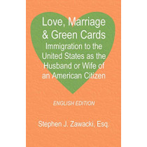 Love, Marriage & Green Cards: Immigration to the United States as the Husband or Wife of an American Citizen by Stephen J Zawacki, 9781581127010