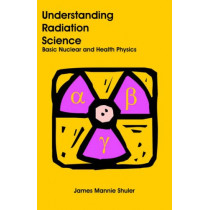Understanding Radiation Science: Basic Nuclear and Health Physics by James Mannie Shuler, 9781581129076