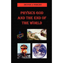 Physics God and the End of the World by Dennis A Wright, 9781581129236