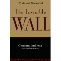 The Invisible Wall: Germans and Jews - A Personal View by W. Michael Blumenthal, 9781582430126
