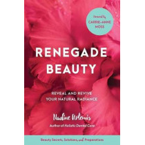 Renegade Beauty: Reveal and Revive Your Natural Radiance--Beauty Secrets, Solutions, and Preparations by Nadine Artemis, 9781583949696