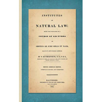 Institutes of Natural Law; Being the Substance of a Course of Lectures on Grotius de Jure Belli Et Pacis, Read in St. John's College Cambridge (1832) by Thomas Rutherforth, 9781584774570