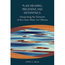 Plain Meaning, Precedent, and Metaphysics: Interpreting the Elements of The Clean Water Act Offense by Jeffrey Miller, 9781585761890