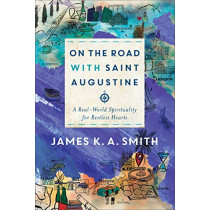 On the Road with Saint Augustine: A Real-World Spirituality for Restless Hearts by James K. A. Smith, 9781587433894