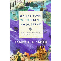 On the Road with Saint Augustine: A Real-World Spirituality for Restless Hearts by James K. A. Smith, 9781587434464
