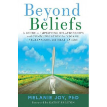Beyond Beliefs: A Guide to Improving Relationships and Communication for Vegans, Vegetarians, and Meat Eaters by Melanie Joy, 9781590565803