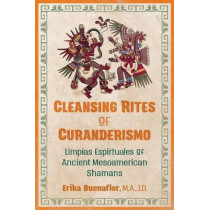 Cleansing Rites of Curanderismo: Limpias Espirituales of Ancient Mesoamerican Shamans by Erika Buenaflor, 9781591433118