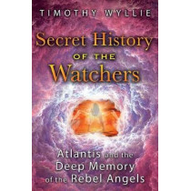 Secret History of the Watchers: Atlantis and the Deep Memory of the Rebel Angels by Timothy Wyllie, 9781591433194