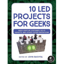 10 Led Projects For Geeks: Build Light-Up Costumes, Sci-Fi Gadgets, and Other Clever Inventions by John Baichtal, 9781593278250
