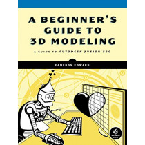 A Beginner's Guide To 3d Modeling: A Guide to Autodesk Fusion 360 by Cameron Coward, 9781593279264