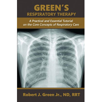 Green's Respiratory Therapy: A Practical and Essential Tutorial on the Core Concepts of Respiratory Care by Robert J Green Jr, 9781593309343