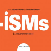 Isms: From Autoeroticism to Zoroastrianism {an Irreverent Reference} by Gregory Bergman, 9781593374839