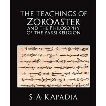 The Teachings of Zoroaster and the Philosophy of the Parsi Religion by A Kapadia S a Kapadia, 9781594626104