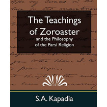 The Teachings of Zoroaster and the Philosophy of the Parsi Religion (New Edition) by Kapadia S a Kapadia, 9781594627750