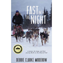 Fast Into the Night: A Woman, Her Dogs, and Their Journey North on the Iditarod Trail by Debbie Clarke Moderow, 9781597099769