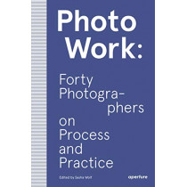 PhotoWork: Forty Photographers on Process and Practice by Sasha Wolf, 9781597114592