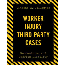 Worker Injury Third Party Cases: Recognizing and Proving Liability by Vincent A. Gallagher, 9781598889086