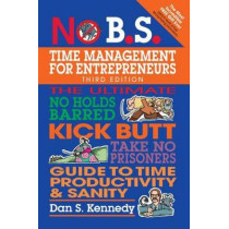 No B.S. Time Management for Entrepreneurs: The Ultimate No Holds Barred Kick Butt Take No Prisoners Guide to Time Productivity and Sanity by Dan S. Kennedy, 9781599186153