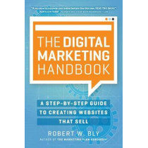 The Digital Marketing Handbook: A Step-By-Step Guide to Creating Websites That Sell by Robert W. Bly, 9781599186214