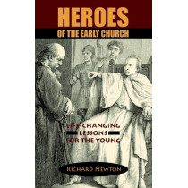 Heroes of the Early Church: Life-Changing Lessons for the Young by Richard Newton, 9781599250007