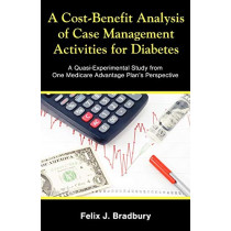 A Cost-Benefit Analysis of Case Management Activities for Diabetes: A Quasi-Experimental Study from One Medicare Advantage Plan's Perspective by Felix J Bradbury, 9781599423173