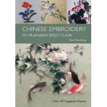 Chinese Embroidery: An Illustrated Stitch Guide - Over 40 Exquisite Projects by Shao Xiaocheng, 9781602201590