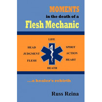 Moments in the Death of a Flesh Mechanic ... a Healer's Rebirth by Russ Reina, 9781602645653