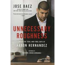 Unnecessary Roughness: Inside the Trial and Final Days of Aaron Hernandez by Jose Baez, 9781602866072