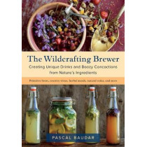 The Wildcrafting Brewer: Creating Unique Drinks and Boozy Concoctions from Nature's Ingredients by Pascal Baudar, 9781603587181