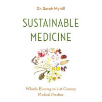 Sustainable Medicine: Whistle-Blowing on 21st-Century Medical Practice by Dr Sarah Myhill, 9781603587891