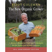 The New Organic Grower: A Master's Manual of Tools and Techniques for the Home and Market Gardener: 30th Anniversary Edition by Eliot Coleman, 9781603588171