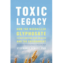 Toxic Legacy: How the Weedkiller Glyphosate Is Destroying Our Health and the Environment by Stephanie Seneff, 9781603589291