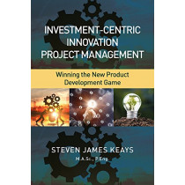 Investment-Centric Innovation Project Management: Winning the New Product Development Game by Steven James Keays, 9781604271515