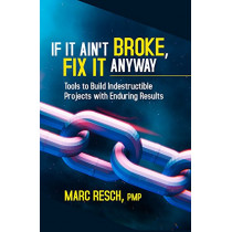 If It Ain't Broke, Fix It Anyway: Tools to Build Indestructible Projects with Enduring Results by Marc Resch, 9781604271546