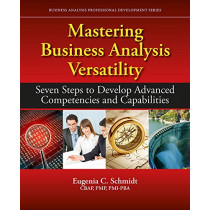 Mastering Business Analysis Versatility: Seven Steps to Developing Advanced Competencies and Capabilities by Eugenia C. Schmidt, 9781604271577