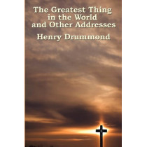 The Greatest Thing in the World and Other Addresses by Henry Drummond, 9781604591798
