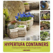 Hypertufa Containers: Creating and Planting an Alpine Trough Garden by Lori Chips, 9781604697063