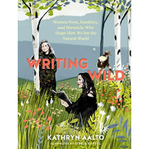 Writing Wild: Women Poets, Ramblers and Mavericks Who Shape How We See the Natural World by Kathryn Aalto, 9781604699272