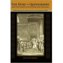The Duke of Queensberry and the Union of Scotland and England: James Douglas and the Act of Union of 1707 by Collins McKay, 9781604975062