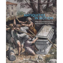 Antiquities in Motion - From Excavation Sites to Renaissance Collections by Barbara Furlotti, 9781606065914