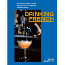 Drinking French: The Iconic Cocktails, Ap ritifs, and Caf  Traditions of France, with 160 Recipes by David Lebovitz, 9781607749295