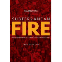 Subterranean Fire: A History of Working-Class Radicalism in the United States by Sharon Smith, 9781608469178
